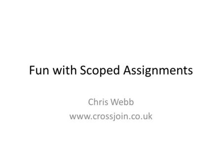 Fun with Scoped Assignments Chris Webb www.crossjoin.co.uk.