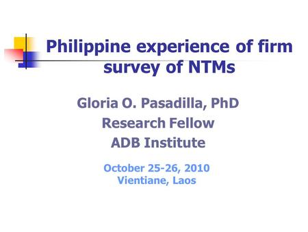 Gloria O. Pasadilla, PhD Research Fellow ADB Institute Philippine experience of firm survey of NTMs October 25-26, 2010 Vientiane, Laos.