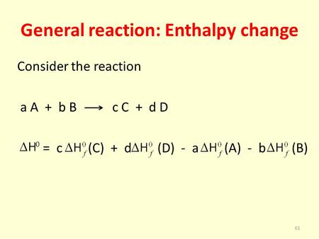 General reaction: Enthalpy change Consider the reaction a A + b B c C + d D = c (C) + d (D) - a (A) - b (B) 61.