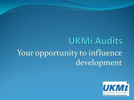 Your opportunity to influence development. Where are we up to? Current UKMi audit processes and documentation have been in use since 2010, now significantly.