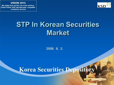 STP In Korean Securities Market VISION 2015 We bridge Asia and the rest of the world as Global Partner with internationally compatible investment services.