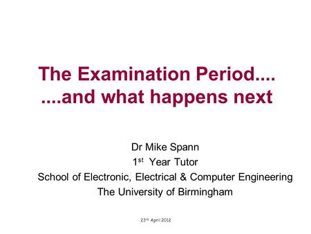 The Examination Period........and what happens next Dr Mike Spann 1 st Year Tutor School of Electronic, Electrical & Computer Engineering The University.