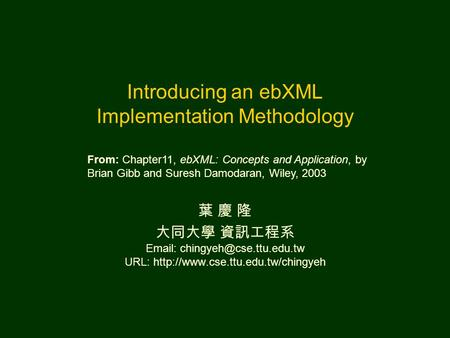 Introducing an ebXML Implementation Methodology 葉 慶 隆 大同大學 資訊工程系   URL:  From: Chapter11,