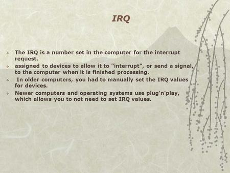 IRQ  The IRQ is a number set in the computer for the interrupt request.  assigned to devices to allow it to interrupt, or send a signal, to the computer.