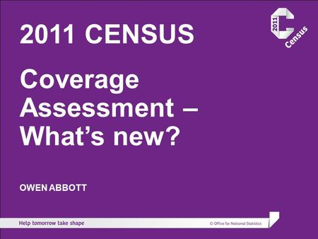 2011 CENSUS Coverage Assessment – What's new? OWEN ABBOTT.