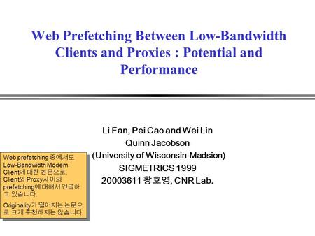 Web Prefetching Between Low-Bandwidth Clients and Proxies : Potential and Performance Li Fan, Pei Cao and Wei Lin Quinn Jacobson (University of Wisconsin-Madsion)