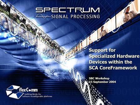 Support for Specialized Hardware Devices within the SCA CoreFramework SBC Workshop 15 September 2004.