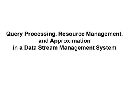 Query Processing, Resource Management, and Approximation in a Data Stream Management System.