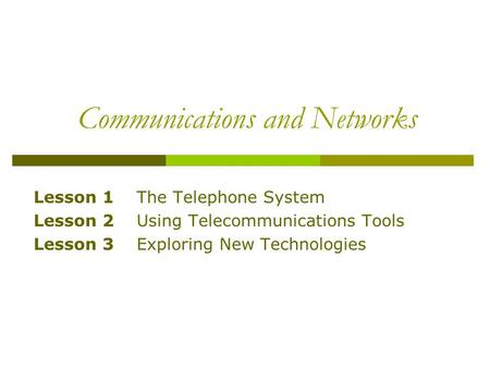Communications and Networks Lesson 1 The Telephone System Lesson 2 Using Telecommunications Tools Lesson 3 Exploring New Technologies.