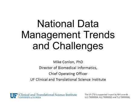 National Data Management Trends and Challenges Mike Conlon, PhD Director of Biomedical Informatics, Chief Operating Officer UF Clinical and Translational.