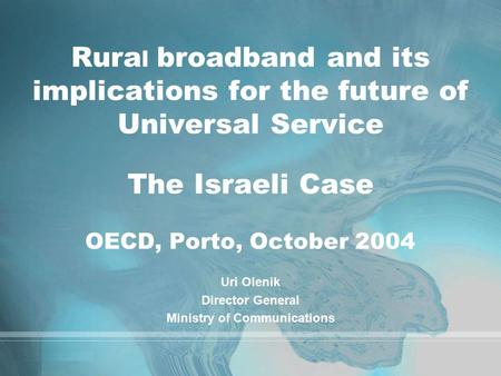 Rura l broadband and its implications for the future of Universal Service The Israeli Case OECD, Porto, October 2004 Uri Olenik Director General Ministry.