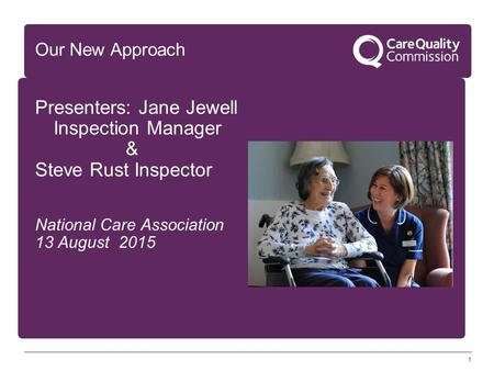 1 Our New Approach Presenters: Jane Jewell Inspection Manager & Steve Rust Inspector National Care Association 13 August 2015.