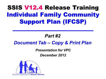 SSIS V12.4 Release Training Individual Family Community Support Plan (IFCSP) Presentation for VPC December 2012 Part #2 Document Tab – Copy & Print Plan.