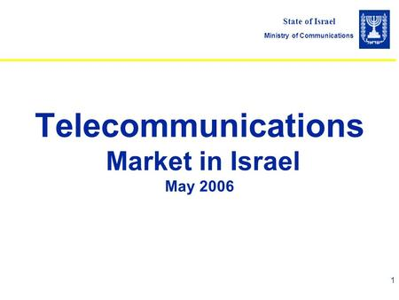 State of Israel Ministry of Communications 1 Telecommunications Market in Israel May 2006.