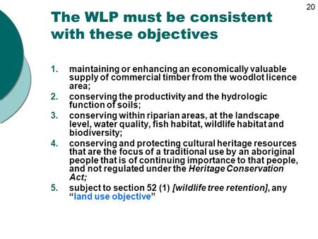 The WLP must be consistent with these objectives 1.maintaining or enhancing an economically valuable supply of commercial timber from the woodlot licence.