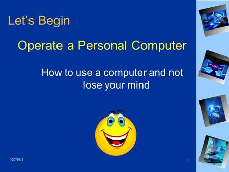 10/7/2015 1 Let's Begin Operate a Personal Computer How to use a computer and not lose your mind.