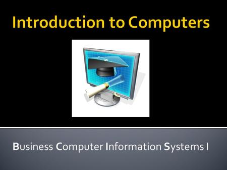 Business Computer Information Systems I.  Knowing how to use a computer is a basic skill necessary to succeed in business or to function effectively.