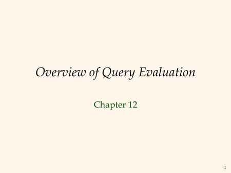 1 Overview of Query Evaluation Chapter 12. 2 Overview of Query Evaluation  Plan : Tree of R.A. ops, with choice of alg for each op.  Each operator typically.