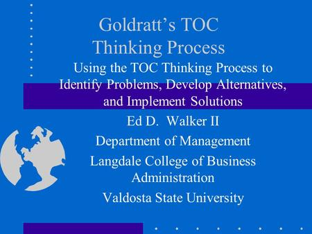 Goldratt's TOC Thinking Process Using the TOC Thinking Process to Identify Problems, Develop Alternatives, and Implement Solutions Ed D. Walker II Department.