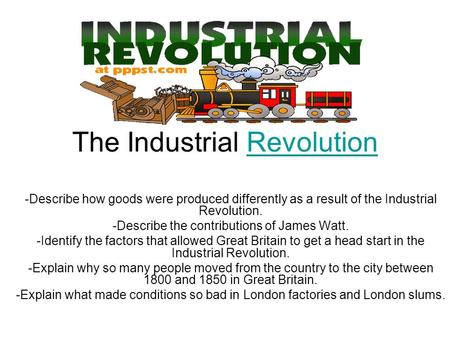 The Industrial RevolutionRevolution -Describe how goods were produced differently as a result of the Industrial Revolution. -Describe the contributions.