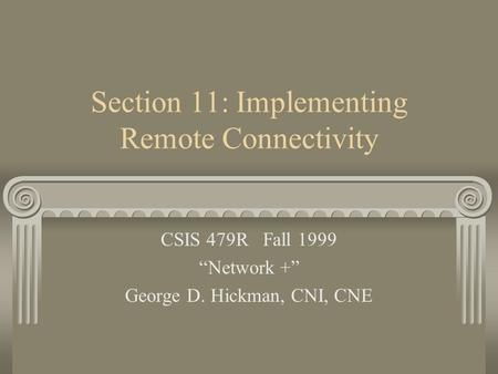 "Section 11: Implementing Remote Connectivity CSIS 479R Fall 1999 ""Network +"" George D. Hickman, CNI, CNE."