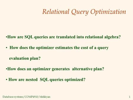 Database systems/COMP4910/Melikyan1 Relational Query Optimization How are SQL queries are translated into relational algebra? How does the optimizer estimates.