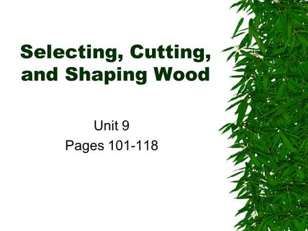Selecting, Cutting, and Shaping Wood Unit 9 Pages 101-118.