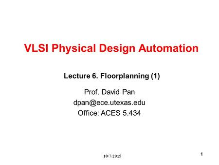 10/7/2015 1 VLSI Physical Design Automation Prof. David Pan Office: ACES 5.434 Lecture 6. Floorplanning (1)