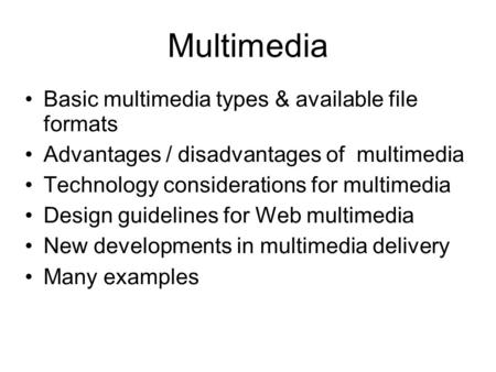 Multimedia Basic multimedia types & available file formats Advantages / disadvantages of multimedia Technology considerations for multimedia Design guidelines.