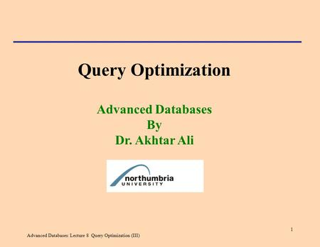 Advanced Databases: Lecture 8 Query Optimization (III) 1 Query Optimization Advanced Databases By Dr. Akhtar Ali.