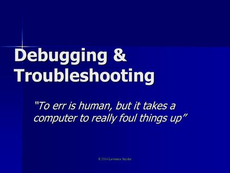 "Debugging & Troubleshooting ""To err is human, but it takes a computer to really foul things up"" © 2004 Lawrence Snyder."