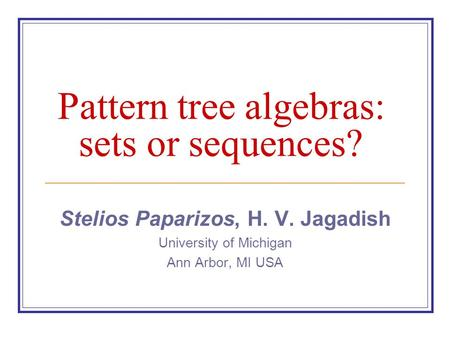 Pattern tree algebras: sets or sequences? Stelios Paparizos, H. V. Jagadish University of Michigan Ann Arbor, MI USA.