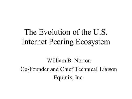 The Evolution of the U.S. Internet Peering Ecosystem William B. Norton Co-Founder and Chief Technical Liaison Equinix, Inc.