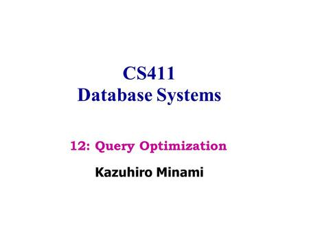 CS411 Database Systems Kazuhiro Minami 12: Query Optimization.