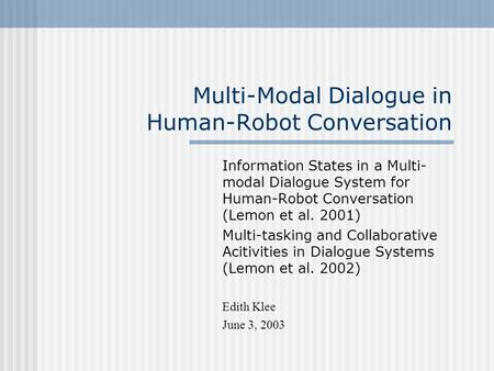 Multi-Modal Dialogue in Human-Robot Conversation Information States in a Multi- modal Dialogue System for Human-Robot Conversation (Lemon et al. 2001)