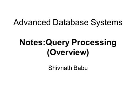 Advanced Database Systems Notes:Query Processing (Overview) Shivnath Babu.