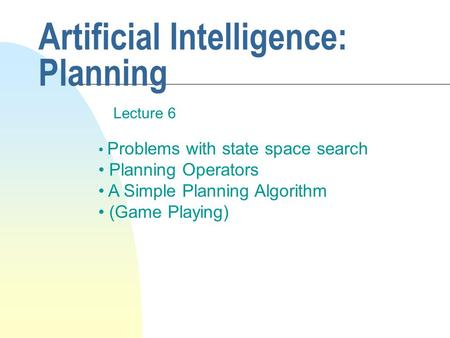 Artificial Intelligence: Planning Lecture 6 Problems with state space search Planning Operators A Simple Planning Algorithm (Game Playing)