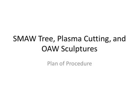 SMAW Tree, Plasma Cutting, and OAW Sculptures Plan of Procedure.