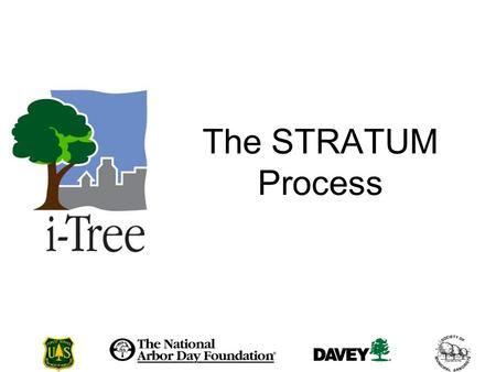 The STRATUM Process. How do you conduct a STRATUM Analysis? The STRATUM Process Data Collection STRATUM default data fields i-Tree PDA Utility Creating.