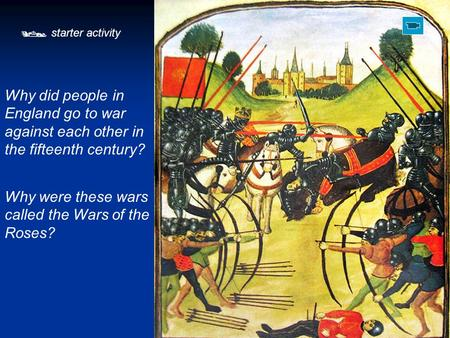  starter activity Why did people in England go to war against each other in the fifteenth century? Why were these wars called the Wars of the Roses?
