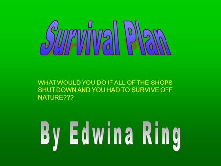 WHAT WOULD YOU DO IF ALL OF THE SHOPS SHUT DOWN AND YOU HAD TO SURVIVE OFF NATURE???