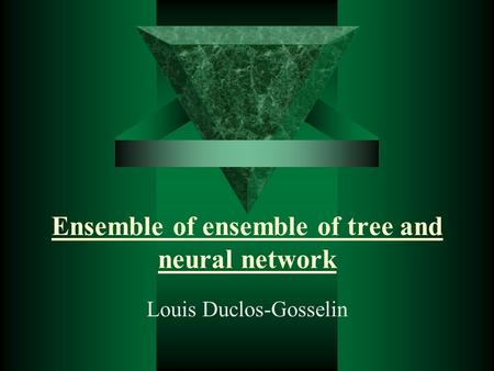 Ensemble of ensemble of tree and neural network Louis Duclos-Gosselin.