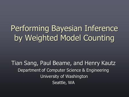 Performing Bayesian Inference by Weighted Model Counting Tian Sang, Paul Beame, and Henry Kautz Department of Computer Science & Engineering University.