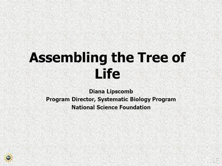 Assembling the Tree of Life Diana Lipscomb Program Director, Systematic Biology Program National Science Foundation.