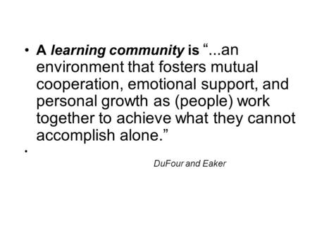 "A learning community is ""...an environment that fosters mutual cooperation, emotional support, and personal growth as (people) work together to achieve."
