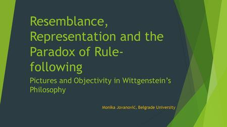 Resemblance, Representation and the Paradox of Rule- following Pictures and Objectivity in Wittgenstein's Philosophy Monika Jovanović, Belgrade University.
