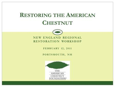 NEW ENGLAND REGIONAL RESTORATION WORKSHOP FEBRUARY 12, 2011 PORTSMOUTH, NH R ESTORING THE A MERICAN C HESTNUT.