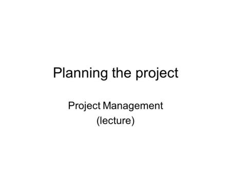 Planning the project Project Management (lecture).