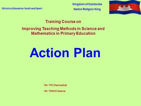 Ministry Education Youth and Sport Mr. YIN Chansophat Mr. THEAN Veasna Kingdom of Cambodia Nation Religion King Training Course on Improving Teaching Methods.