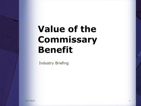 10/7/20151 Value of the Commissary Benefit Industry Briefing.